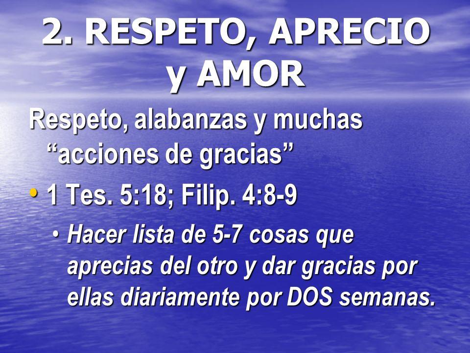 2. RESPETO, APRECIO y AMOR Respeto, alabanzas y muchas acciones de gracias 1 Tes. 5:18; Filip. 4:8-9 1 Tes. 5:18; Filip. 4:8-9 Hacer lista de 5-7 cosa