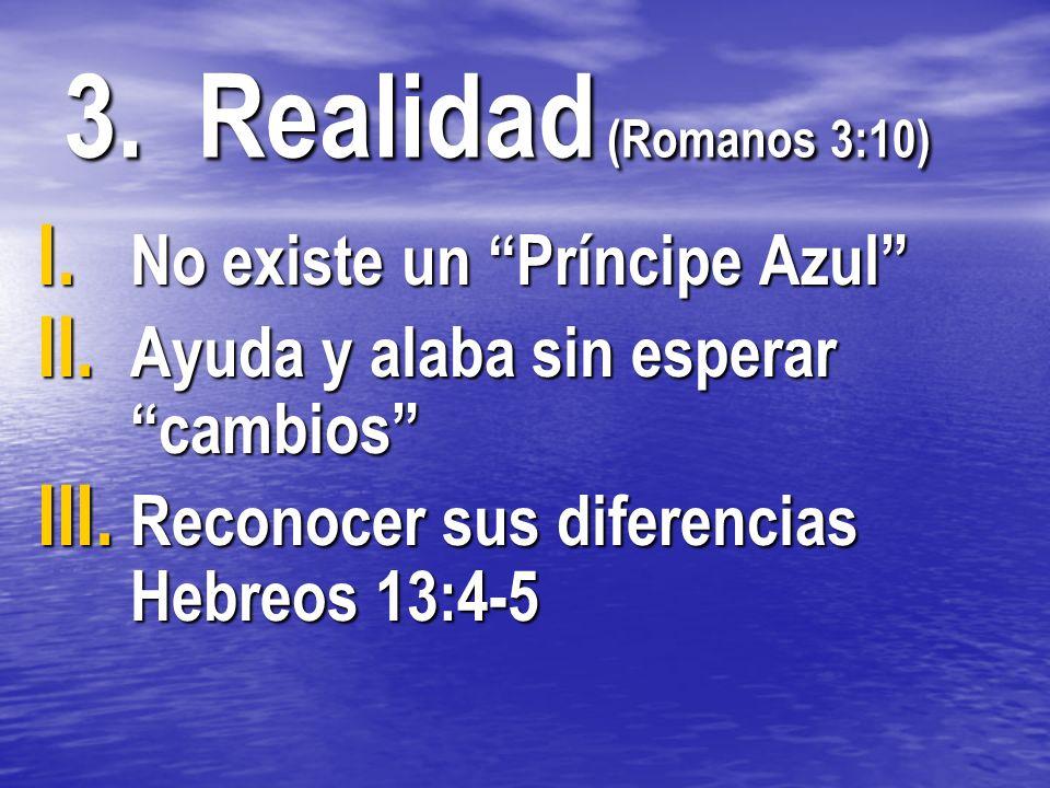 I. No existe un Príncipe Azul II. Ayuda y alaba sin esperar cambios III. Reconocer sus diferencias Hebreos 13:4-5 3. Realidad (Romanos 3:10)