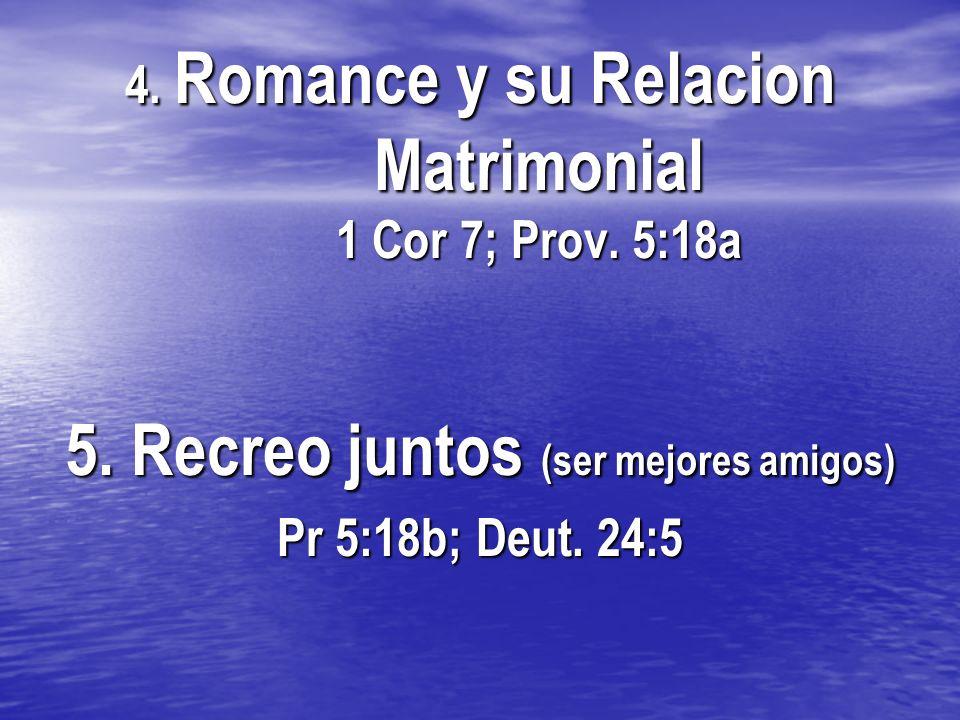 4. Romance y su Relacion Matrimonial 1 Cor 7; Prov. 5:18a 5. Recreo juntos (ser mejores amigos) Pr 5:18b; Deut. 24:5