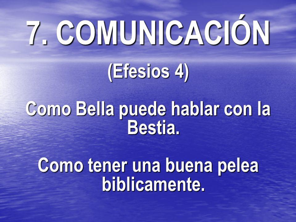 7. COMUNICACIÓN (Efesios 4) Como Bella puede hablar con la Bestia. Como tener una buena pelea biblicamente.
