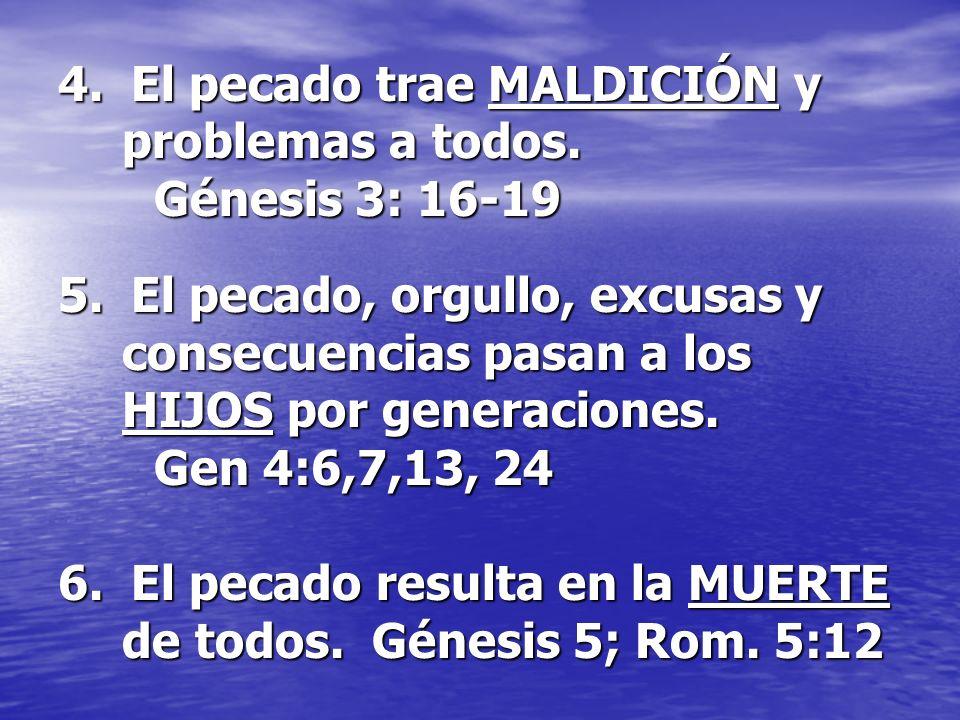 4. El pecado trae MALDICIÓN y problemas a todos. Génesis 3: 16-19 5. El pecado, orgullo, excusas y consecuencias pasan a los HIJOS por generaciones. G