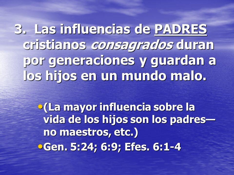 3. Las influencias de PADRES cristianos consagrados duran por generaciones y guardan a los hijos en un mundo malo. (La mayor influencia sobre la vida
