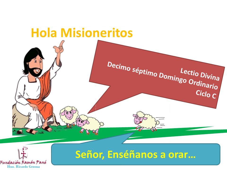 Hola Misioneritos Lectio Divina Decimo séptimo Domingo Ordinario Ciclo C Señor, Enséñanos a orar…