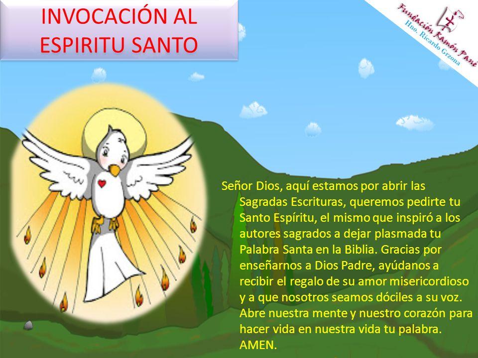 INVOCACIÓN AL ESPIRITU SANTO Señor Dios, aquí estamos por abrir las Sagradas Escrituras, queremos pedirte tu Santo Espíritu, el mismo que inspiró a lo