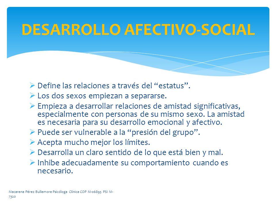 DESARROLLO AFECTIVO-SOCIAL Define las relaciones a través del estatus. Los dos sexos empiezan a separarse. Empieza a desarrollar relaciones de amistad