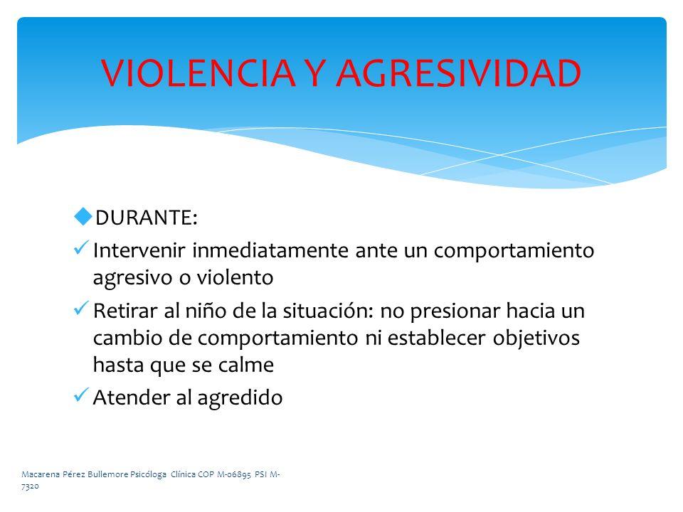 DURANTE: Intervenir inmediatamente ante un comportamiento agresivo o violento Retirar al niño de la situación: no presionar hacia un cambio de comport