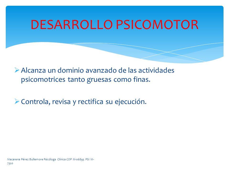 DESARROLLO PSICOMOTOR Alcanza un dominio avanzado de las actividades psicomotrices tanto gruesas como finas. Controla, revisa y rectifica su ejecución