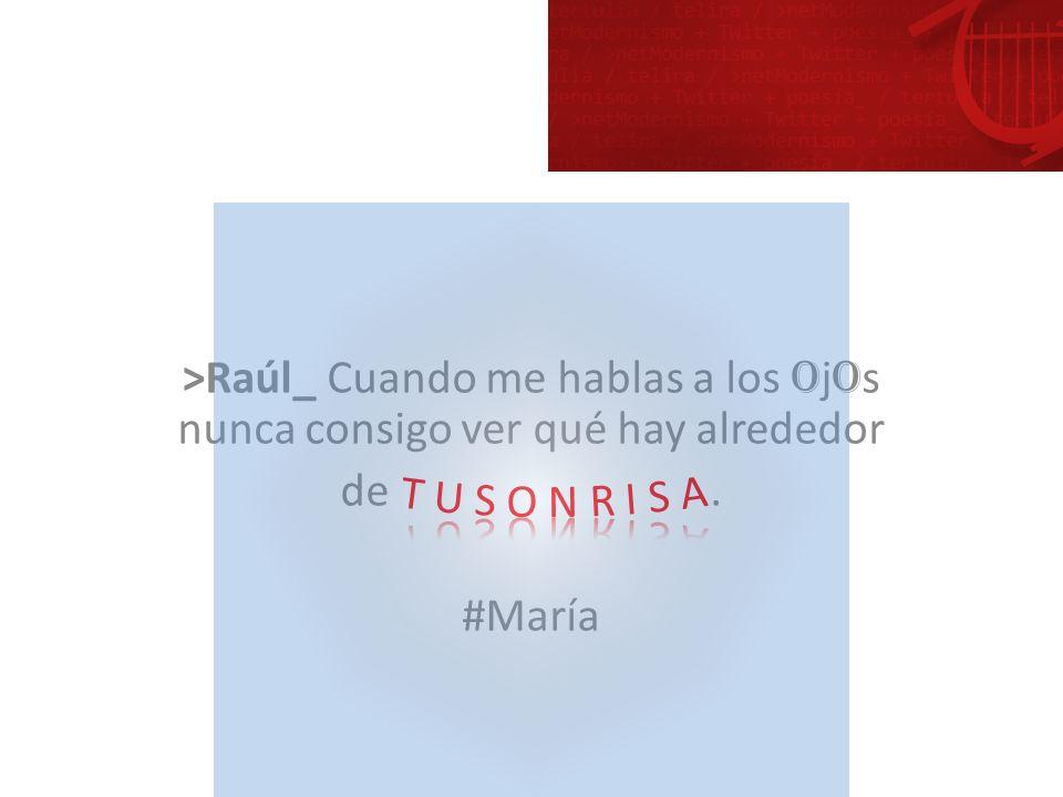 >Raúl_ Cuando me hablas a los o j o s nunca consigo ver qué hay alrededor de. #María