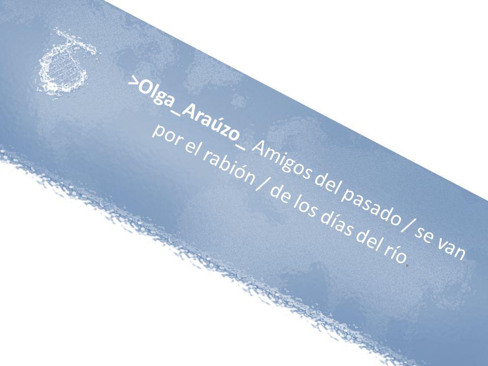 >Olga_Araúzo_ Amigos del pasado / se van por el rabión / de los días del río.