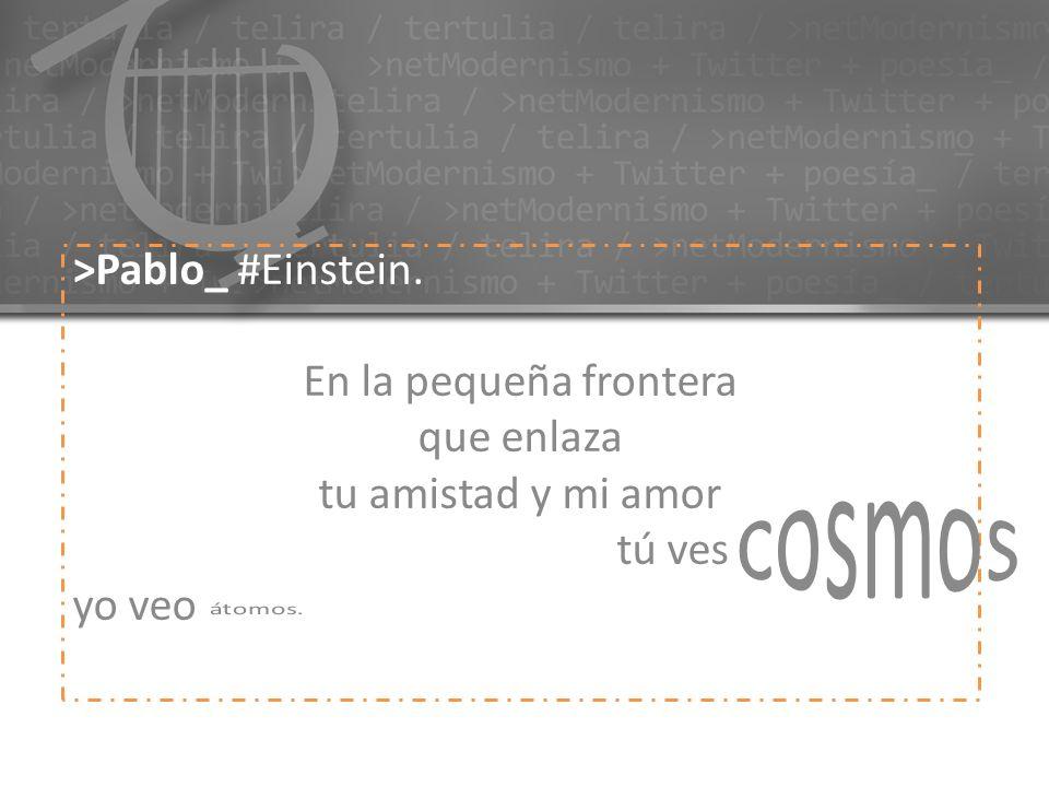 >Pablo_ #Einstein. En la pequeña frontera que enlaza tu amistad y mi amor tú ves cosmos yo veo átomos.