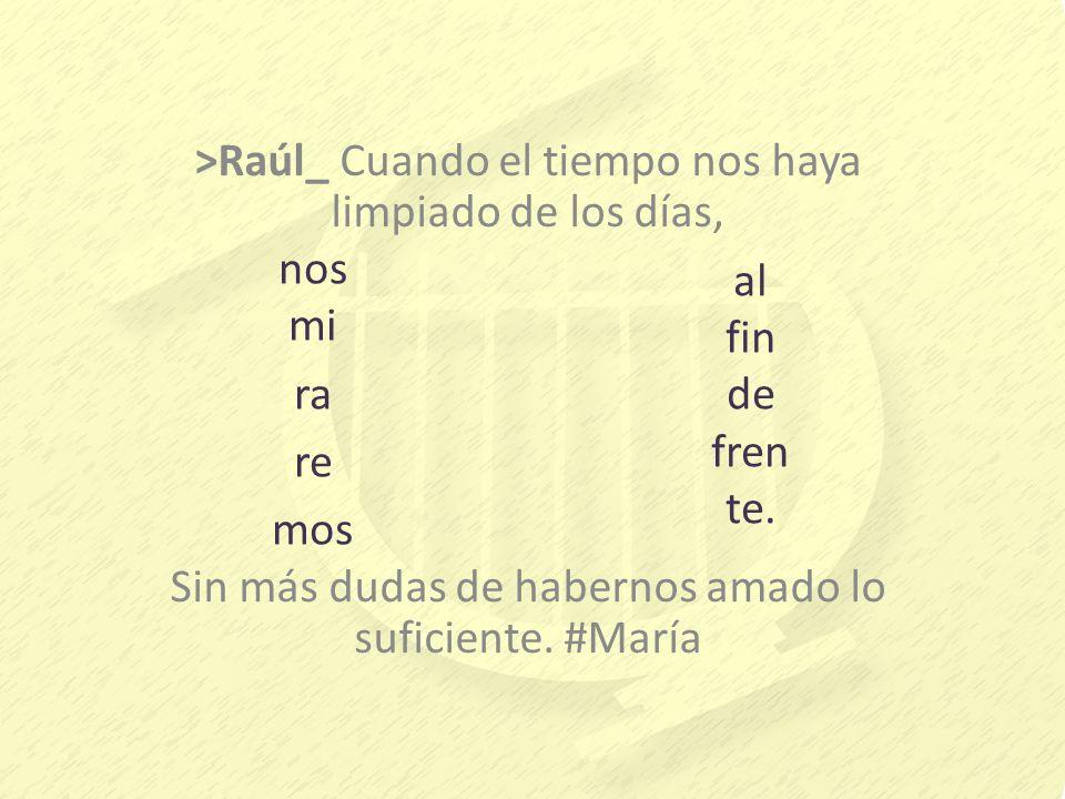>Raúl_ Cuando el tiempo nos haya limpiado de los días, Sin más dudas de habernos amado lo suficiente. #María nos mi ra re mos al fin de fren te.
