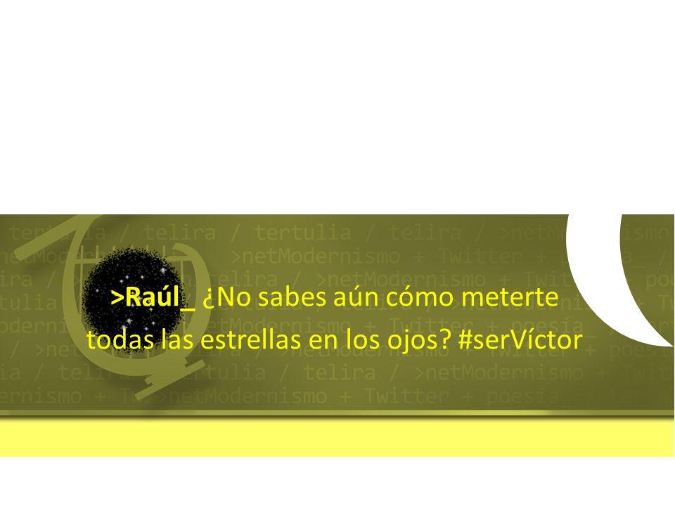 >Raúl_ ¿No sabes aún cómo meterte todas las estrellas en los ojos? #serVíctor