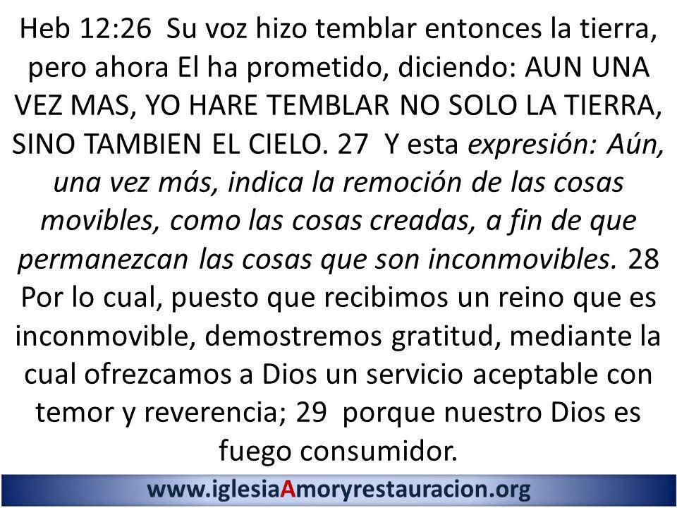 Heb 12:26 Su voz hizo temblar entonces la tierra, pero ahora El ha prometido, diciendo: AUN UNA VEZ MAS, YO HARE TEMBLAR NO SOLO LA TIERRA, SINO TAMBI