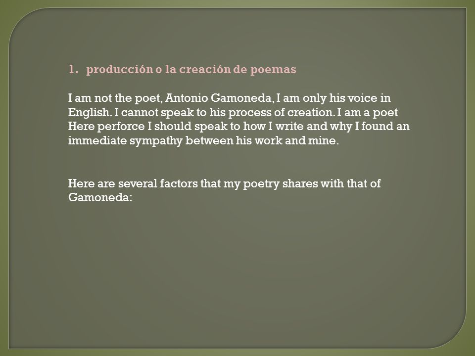 1.producción o la creación de poemas I am not the poet, Antonio Gamoneda, I am only his voice in English. I cannot speak to his process of creation. I