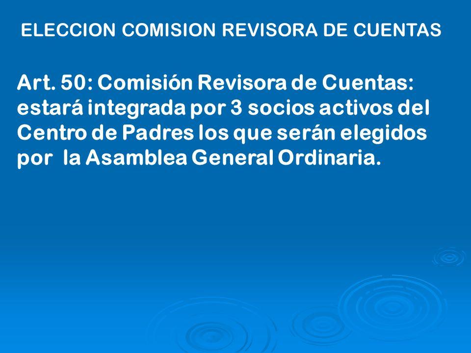 Art. 50: Comisión Revisora de Cuentas: estará integrada por 3 socios activos del Centro de Padres los que serán elegidos por la Asamblea General Ordin