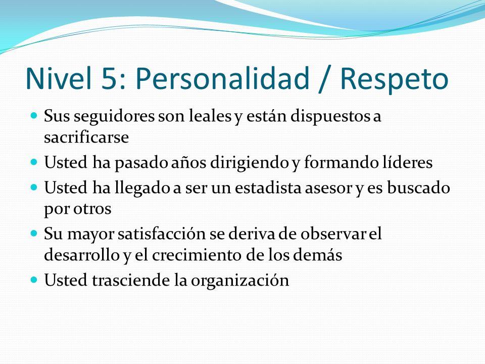 Nivel 5: Personalidad / Respeto Sus seguidores son leales y están dispuestos a sacrificarse Usted ha pasado años dirigiendo y formando líderes Usted h