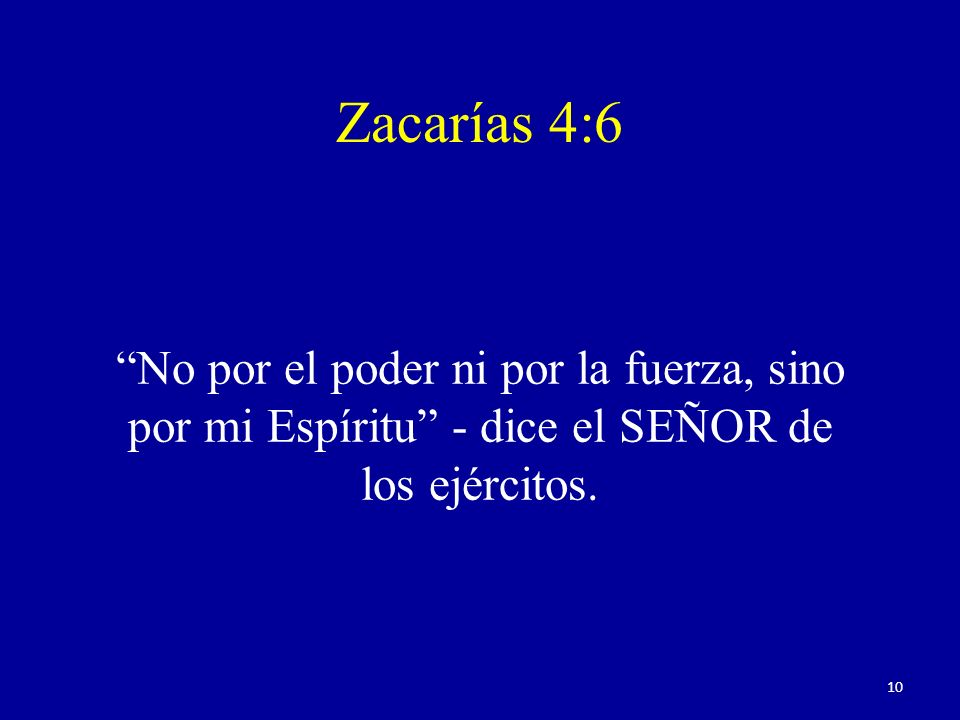 Zacarías 4:6 No por el poder ni por la fuerza, sino por mi Espíritu - dice el SEÑOR de los ejércitos. 10