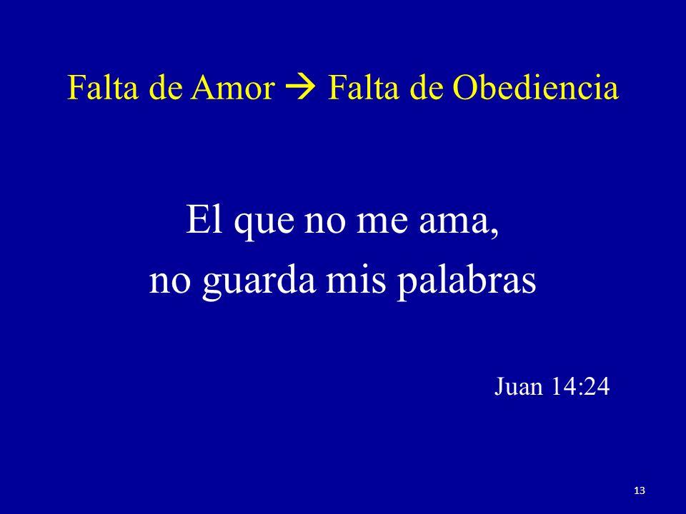 Falta de Amor Falta de Obediencia El que no me ama, no guarda mis palabras Juan 14:24 13