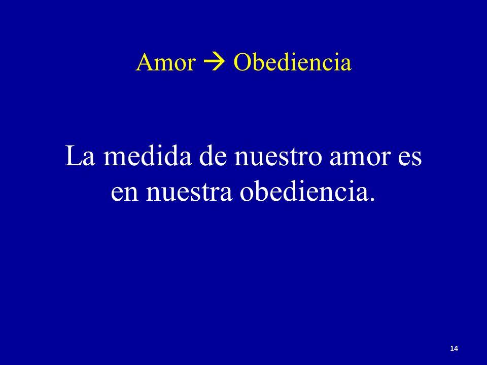 Amor Obediencia La medida de nuestro amor es en nuestra obediencia. 14