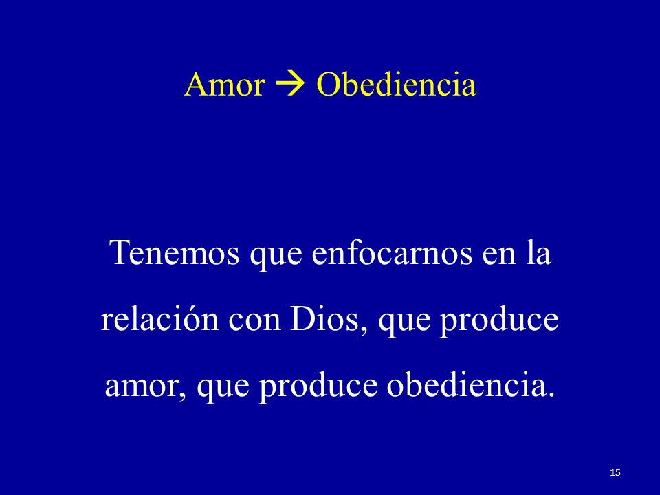 Amor Obediencia Tenemos que enfocarnos en la relación con Dios, que produce amor, que produce obediencia. 15