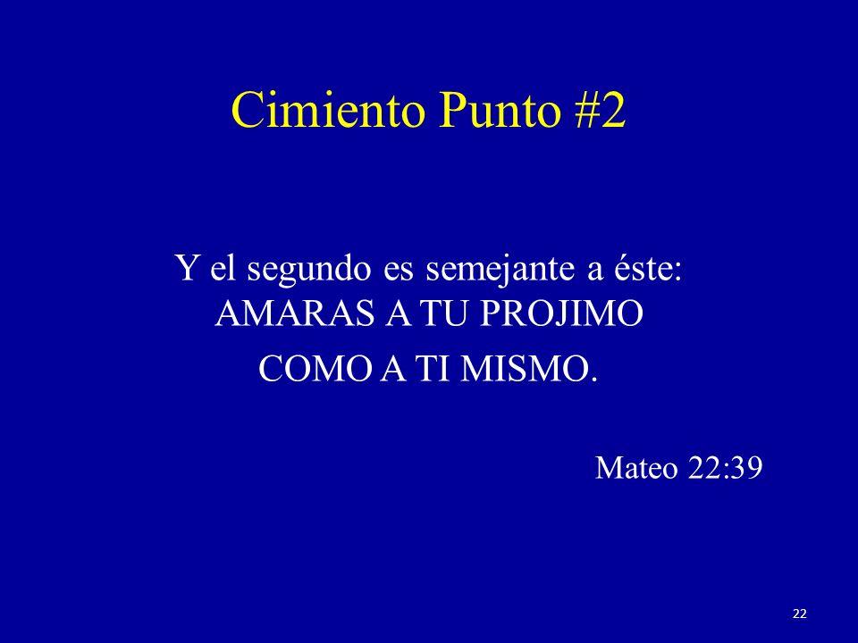 Y el segundo es semejante a éste: AMARAS A TU PROJIMO COMO A TI MISMO. Mateo 22:39 Cimiento Punto #2 22