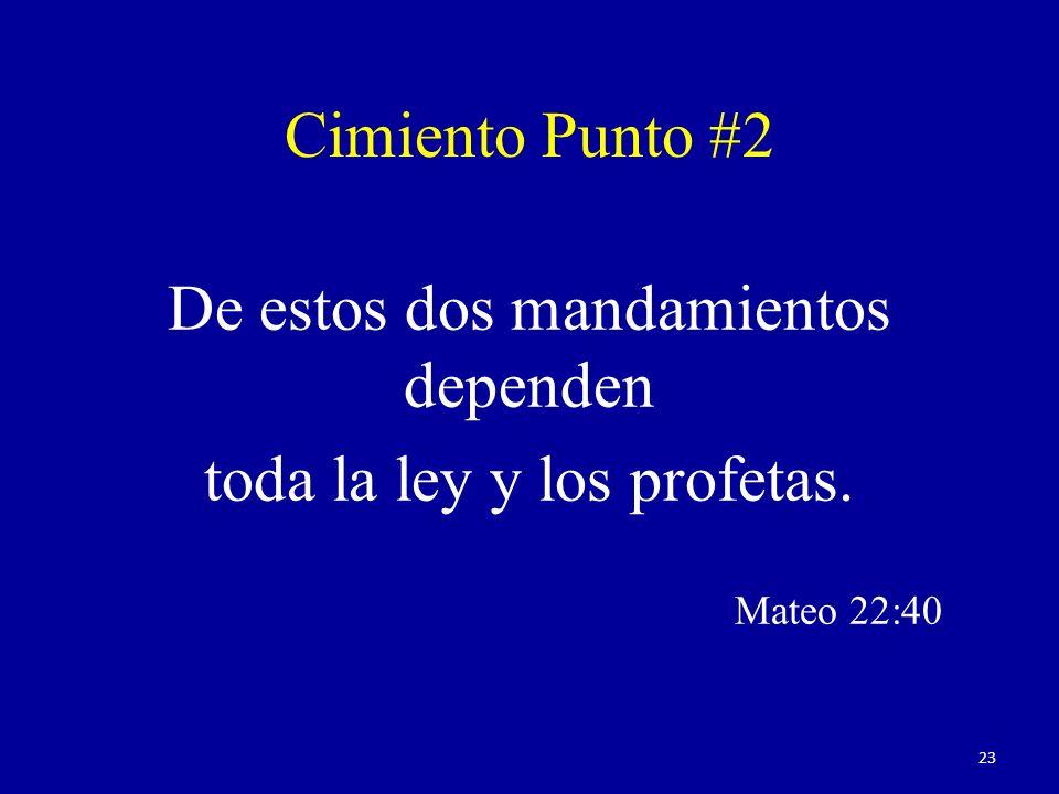De estos dos mandamientos dependen toda la ley y los profetas. Mateo 22:40 Cimiento Punto #2 23