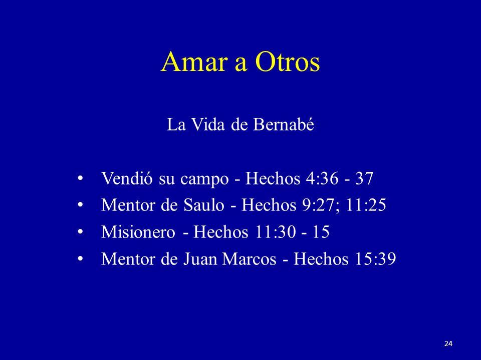 La Vida de Bernabé Vendió su campo - Hechos 4:36 - 37 Mentor de Saulo - Hechos 9:27; 11:25 Misionero - Hechos 11:30 - 15 Mentor de Juan Marcos - Hechos 15:39 Amar a Otros 24