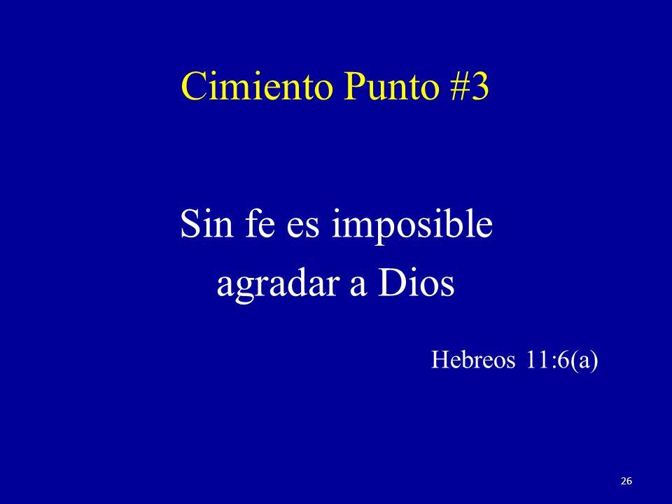 Sin fe es imposible agradar a Dios Hebreos 11:6(a) Cimiento Punto #3 26