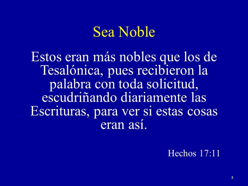 Sea Noble Estos eran más nobles que los de Tesalónica, pues recibieron la palabra con toda solicitud, escudriñando diariamente las Escrituras, para ver si estas cosas eran así.