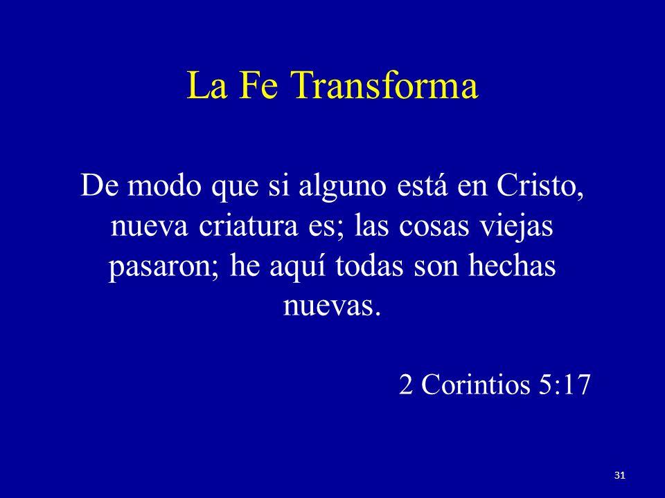 De modo que si alguno está en Cristo, nueva criatura es; las cosas viejas pasaron; he aquí todas son hechas nuevas. 2 Corintios 5:17 La Fe Transforma
