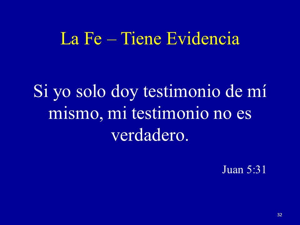 Si yo solo doy testimonio de mí mismo, mi testimonio no es verdadero. Juan 5:31 La Fe – Tiene Evidencia 32