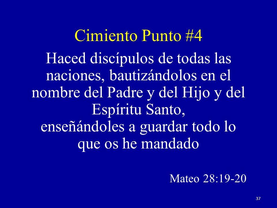 Haced discípulos de todas las naciones, bautizándolos en el nombre del Padre y del Hijo y del Espíritu Santo, enseñándoles a guardar todo lo que os he mandado Mateo 28:19-20 Cimiento Punto #4 37