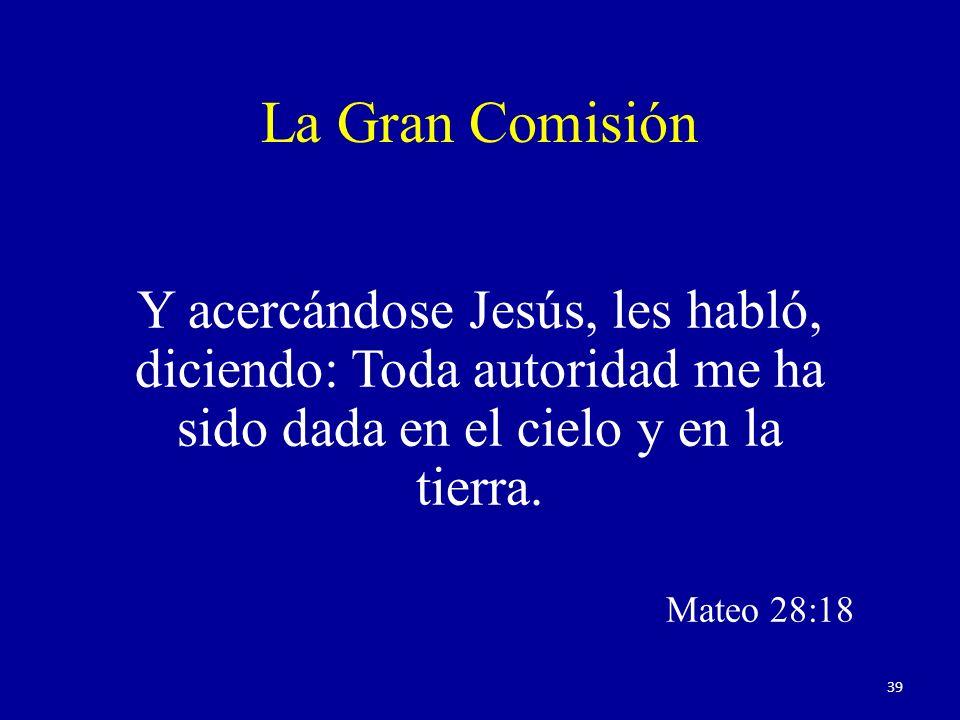 La Gran Comisión Y acercándose Jesús, les habló, diciendo: Toda autoridad me ha sido dada en el cielo y en la tierra. Mateo 28:18 39