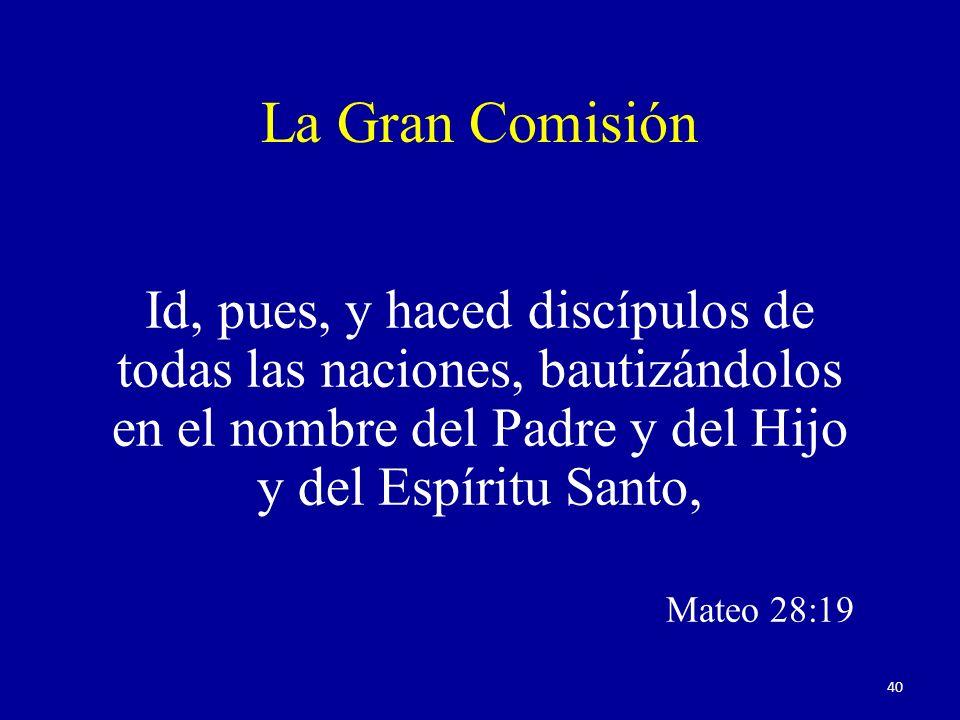 La Gran Comisión Id, pues, y haced discípulos de todas las naciones, bautizándolos en el nombre del Padre y del Hijo y del Espíritu Santo, Mateo 28:19 40