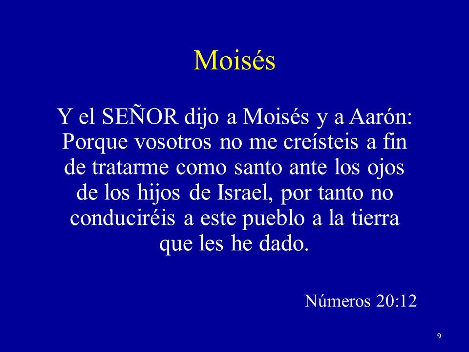 Moisés Y el SEÑOR dijo a Moisés y a Aarón: Porque vosotros no me creísteis a fin de tratarme como santo ante los ojos de los hijos de Israel, por tanto no conduciréis a este pueblo a la tierra que les he dado.