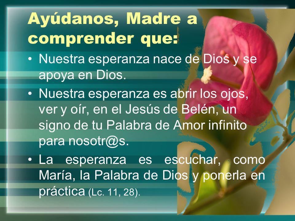 María mujer de Esperanza, enséñanos: A aceptar con alegría el plan de Dios sobre nosotros, dejándonos conducir por el Espíritu, a caminar en Fe y Esperanza como tú.