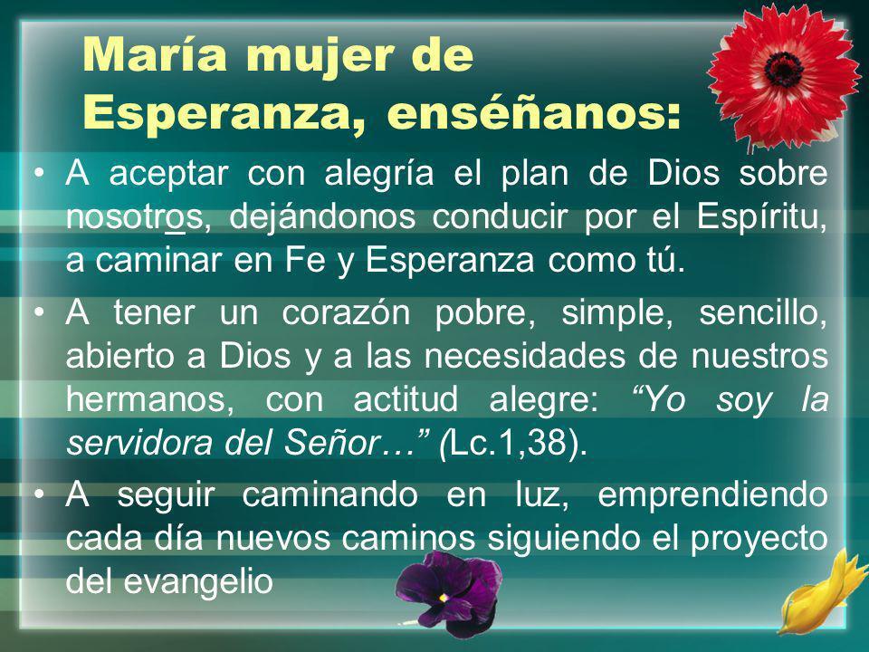 María mujer de Esperanza, enséñanos: A aceptar con alegría el plan de Dios sobre nosotros, dejándonos conducir por el Espíritu, a caminar en Fe y Espe