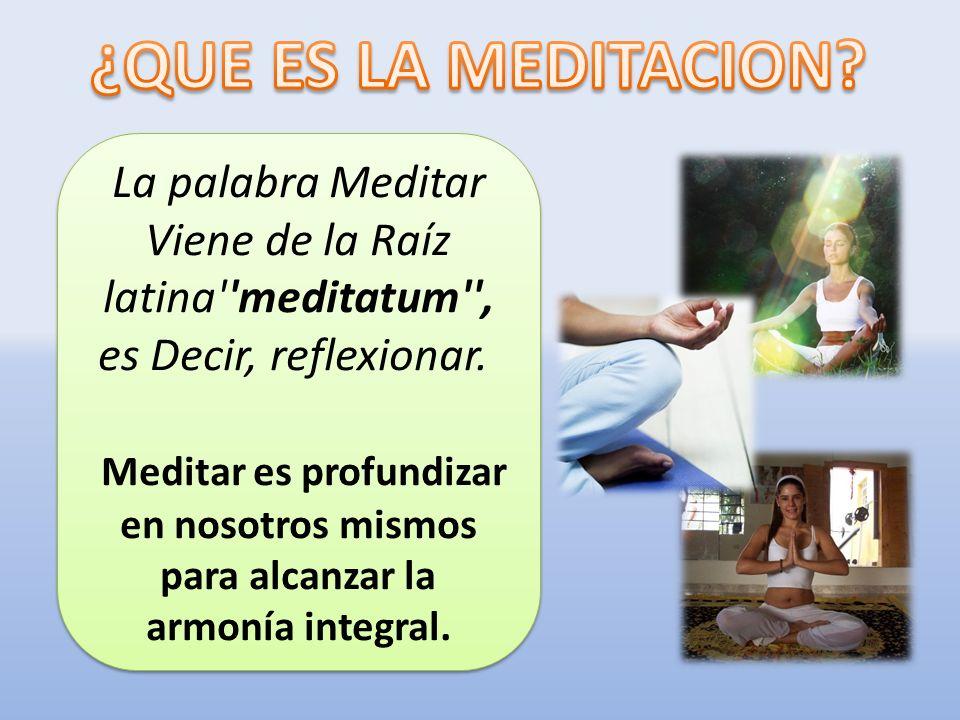 La palabra Meditar Viene de la Raíz latina''meditatum'', es Decir, reflexionar. Meditar es profundizar en nosotros mismos para alcanzar la armonía int