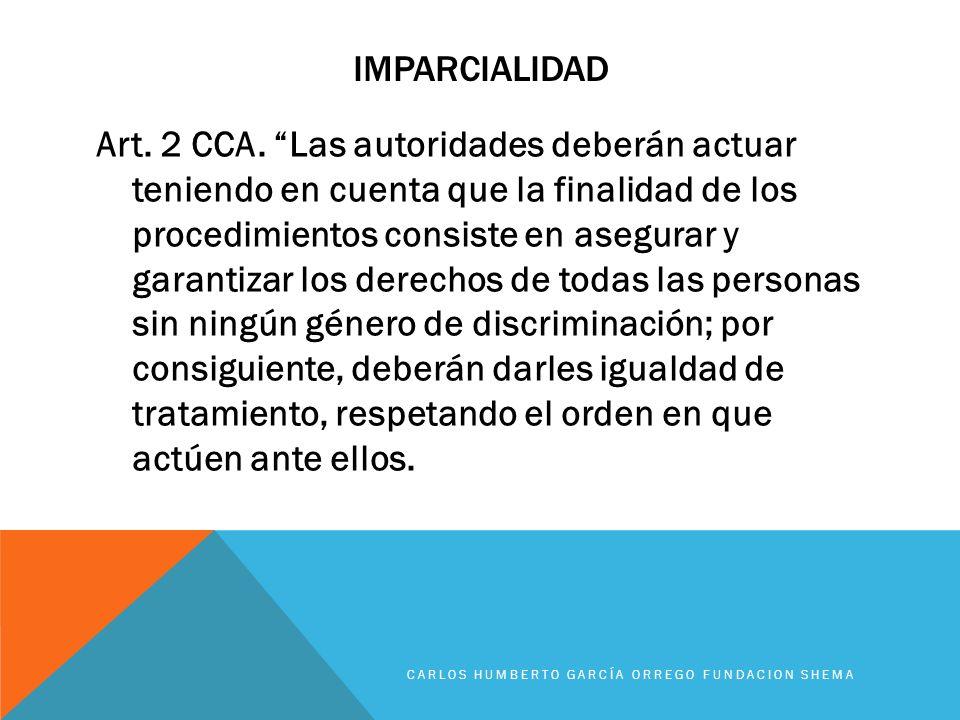 IMPARCIALIDAD Art. 2 CCA. Las autoridades deberán actuar teniendo en cuenta que la finalidad de los procedimientos consiste en asegurar y garantizar l