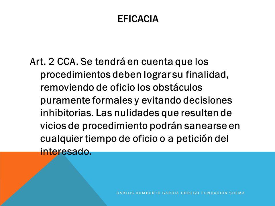 EFICACIA Art. 2 CCA. Se tendrá en cuenta que los procedimientos deben lograr su finalidad, removiendo de oficio los obstáculos puramente formales y ev