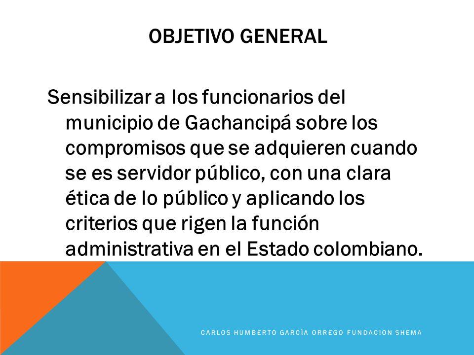 OBJETIVO GENERAL Sensibilizar a los funcionarios del municipio de Gachancipá sobre los compromisos que se adquieren cuando se es servidor público, con