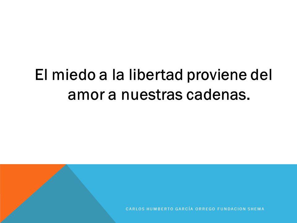 El miedo a la libertad proviene del amor a nuestras cadenas. CARLOS HUMBERTO GARCÍA ORREGO FUNDACION SHEMA