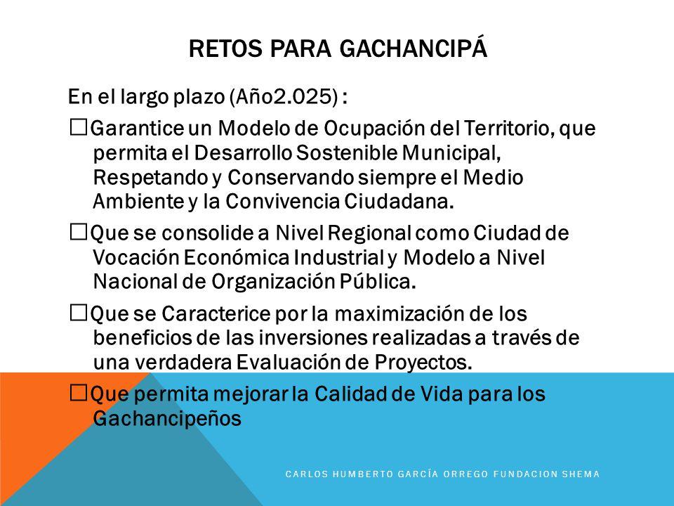 RETOS PARA GACHANCIPÁ En el largo plazo (Año2.025) : Garantice un Modelo de Ocupación del Territorio, que permita el Desarrollo Sostenible Municipal,