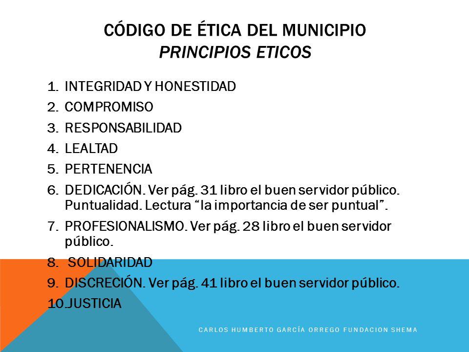 CÓDIGO DE ÉTICA DEL MUNICIPIO PRINCIPIOS ETICOS 1.INTEGRIDAD Y HONESTIDAD 2.COMPROMISO 3.RESPONSABILIDAD 4.LEALTAD 5.PERTENENCIA 6.DEDICACIÓN. Ver pág