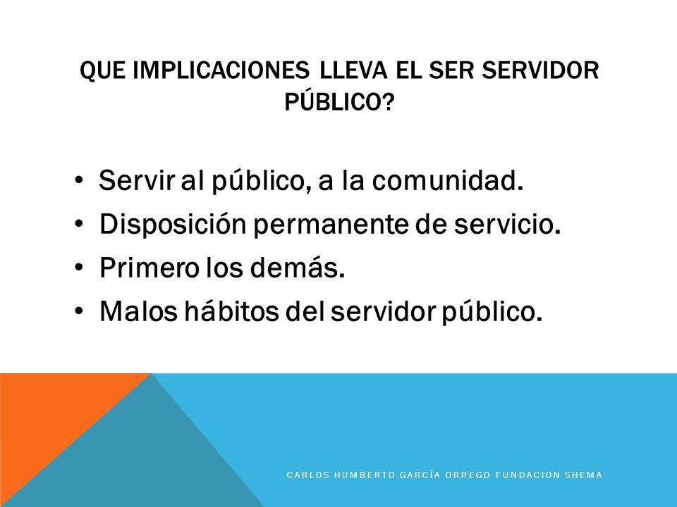 QUE IMPLICACIONES LLEVA EL SER SERVIDOR PÚBLICO? Servir al público, a la comunidad. Disposición permanente de servicio. Primero los demás. Malos hábit