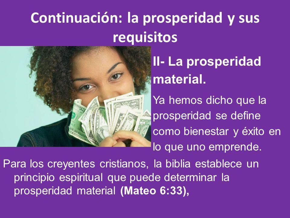 Continuación: la prosperidad y sus requisitos Para los creyentes cristianos, la biblia establece un principio espiritual que puede determinar la prosperidad material (Mateo 6:33), II- La prosperidad material.