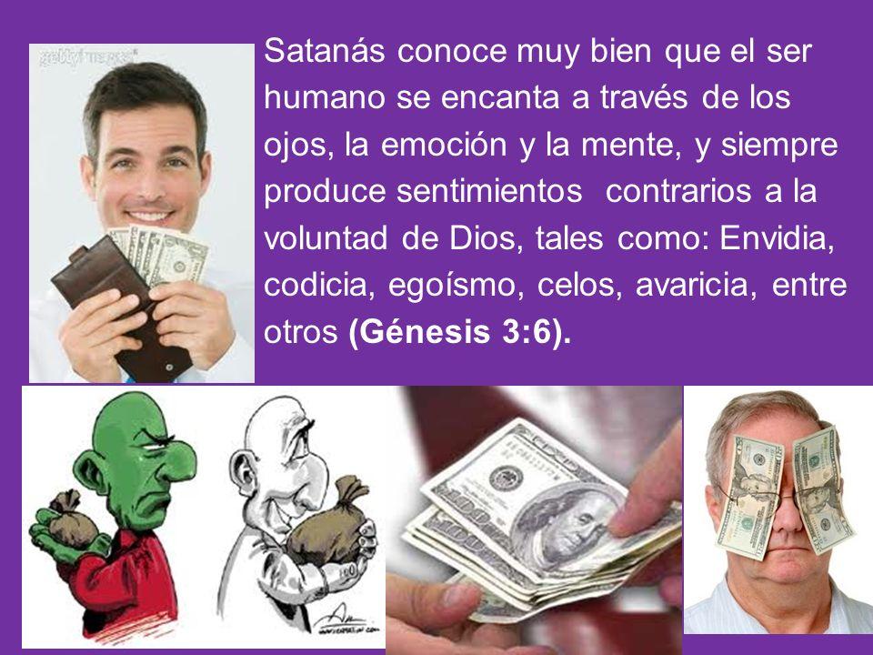 Satanás conoce muy bien que el ser humano se encanta a través de los ojos, la emoción y la mente, y siempre produce sentimientos contrarios a la voluntad de Dios, tales como: Envidia, codicia, egoísmo, celos, avaricia, entre otros (Génesis 3:6).