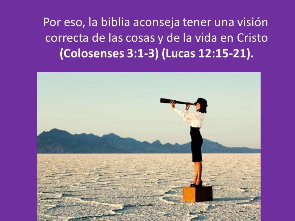 Por eso, la biblia aconseja tener una visión correcta de las cosas y de la vida en Cristo (Colosenses 3:1-3) (Lucas 12:15-21).