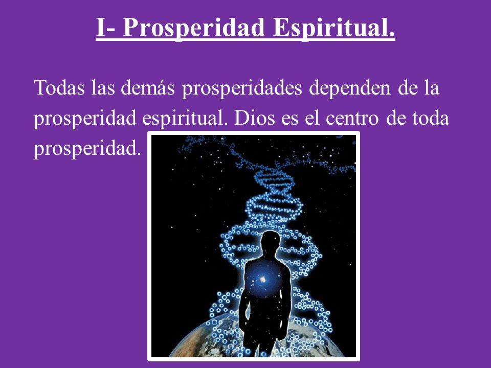 I- Prosperidad Espiritual.Todas las demás prosperidades dependen de la prosperidad espiritual.