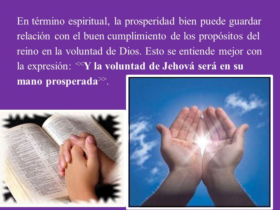 En término espiritual, la prosperidad bien puede guardar relación con el buen cumplimiento de los propósitos del reino en la voluntad de Dios.